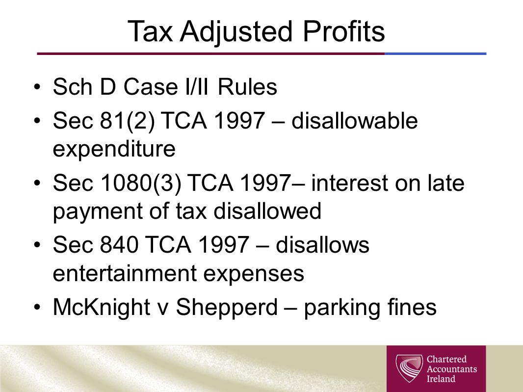 Tax Adjusted Profits Sch D Case I/II Rules Sec 81(2) TCA 1997 – disallowable expenditure Sec 1080(3) TCA 1997– interest on late payment of tax disallowed Sec 840 TCA 1997 – disallows entertainment expenses McKnight v Shepperd – parking fines