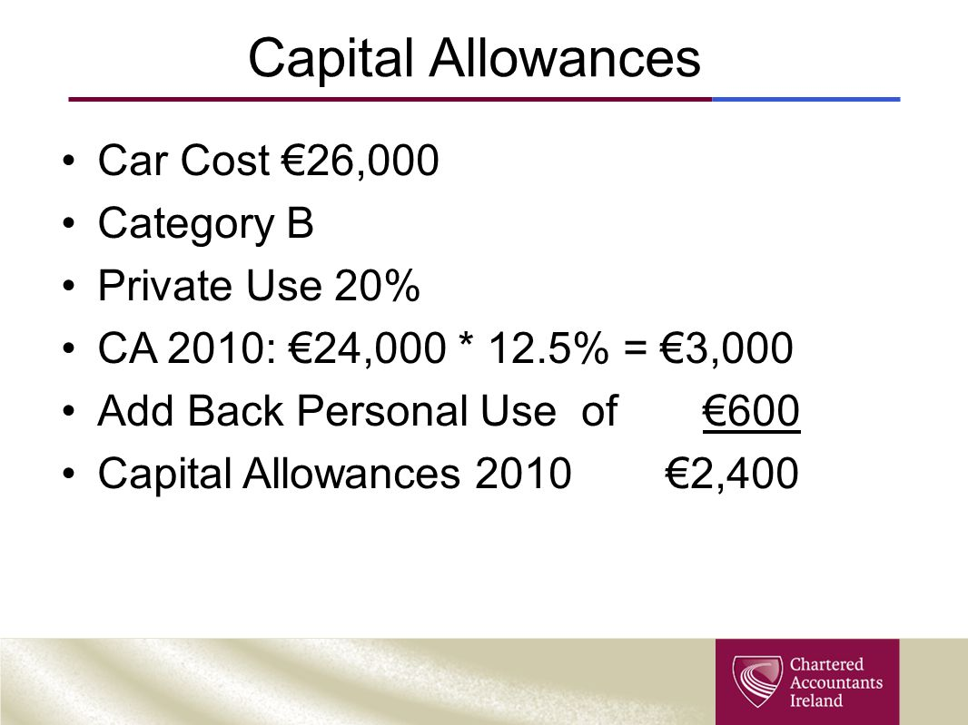 Capital Allowances Car Cost €26,000 Category B Private Use 20% CA 2010: €24,000 * 12.5% = €3,000 Add Back Personal Use of €600 Capital Allowances 2010 €2,400