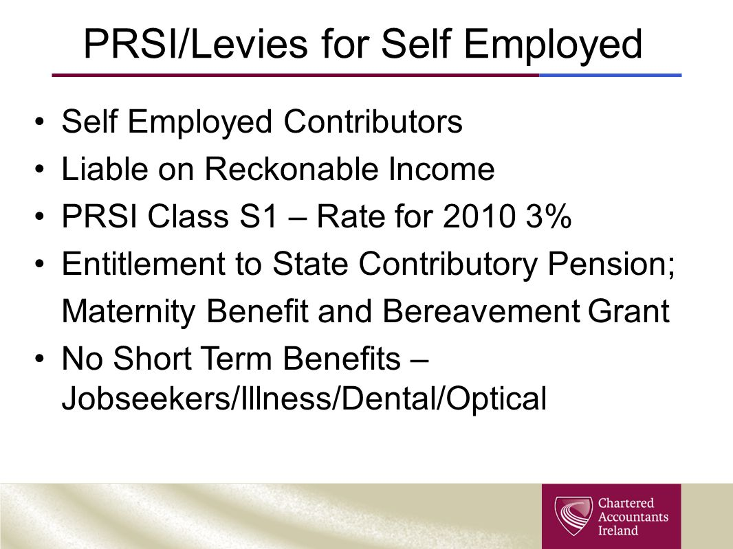 PRSI/Levies for Self Employed Self Employed Contributors Liable on Reckonable Income PRSI Class S1 – Rate for 2010 3% Entitlement to State Contributory Pension; Maternity Benefit and Bereavement Grant No Short Term Benefits – Jobseekers/Illness/Dental/Optical