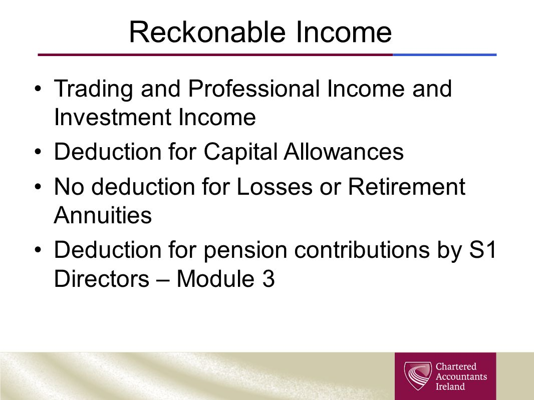 Reckonable Income Trading and Professional Income and Investment Income Deduction for Capital Allowances No deduction for Losses or Retirement Annuiti
