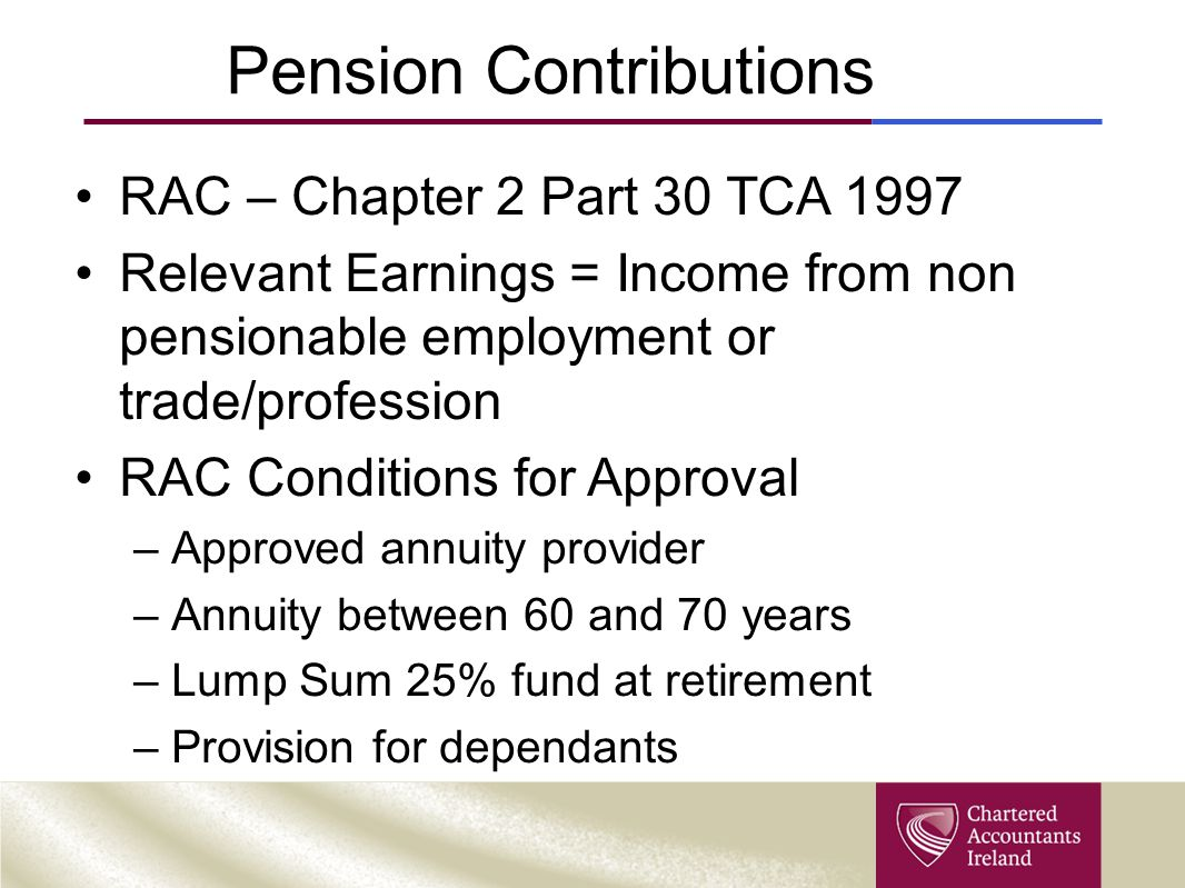 Pension Contributions RAC – Chapter 2 Part 30 TCA 1997 Relevant Earnings = Income from non pensionable employment or trade/profession RAC Conditions for Approval –Approved annuity provider –Annuity between 60 and 70 years –Lump Sum 25% fund at retirement –Provision for dependants