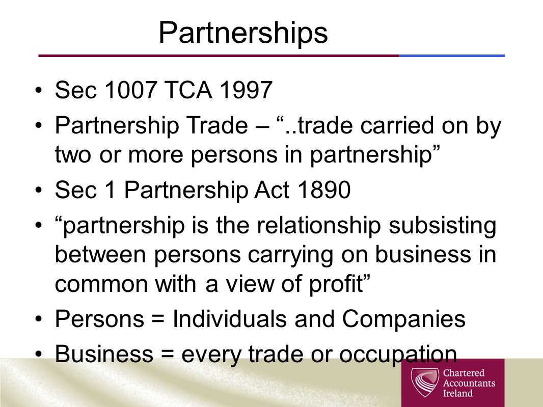 Partnerships Sec 1007 TCA 1997 Partnership Trade – ..trade carried on by two or more persons in partnership Sec 1 Partnership Act 1890 partnership is the relationship subsisting between persons carrying on business in common with a view of profit Persons = Individuals and Companies Business = every trade or occupation