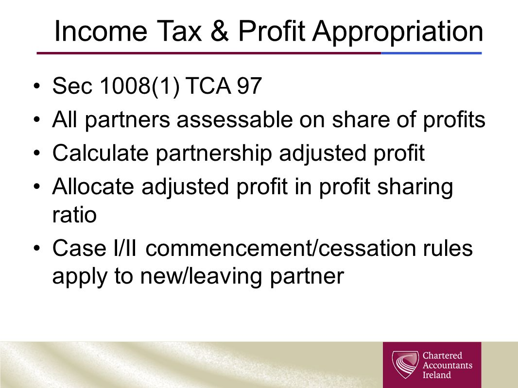Income Tax & Profit Appropriation Sec 1008(1) TCA 97 All partners assessable on share of profits Calculate partnership adjusted profit Allocate adjust