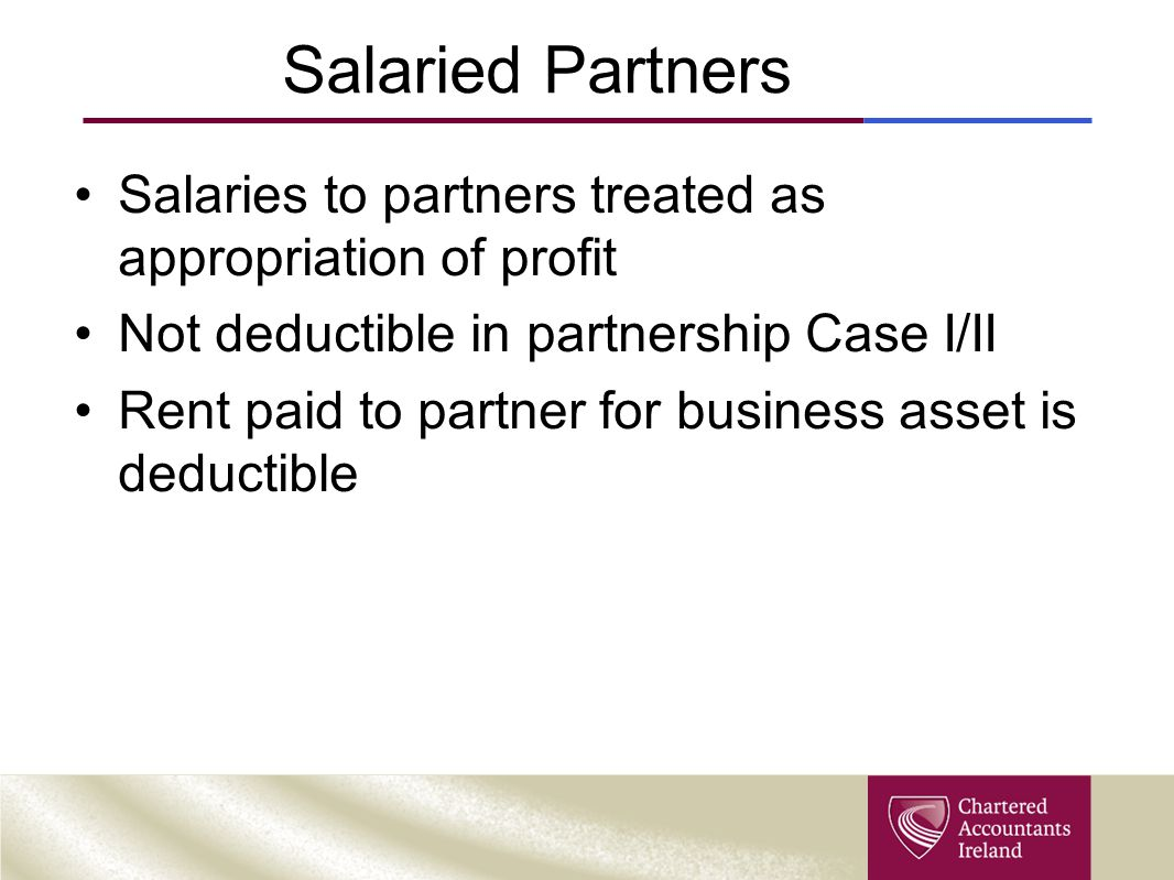 Salaried Partners Salaries to partners treated as appropriation of profit Not deductible in partnership Case I/II Rent paid to partner for business asset is deductible
