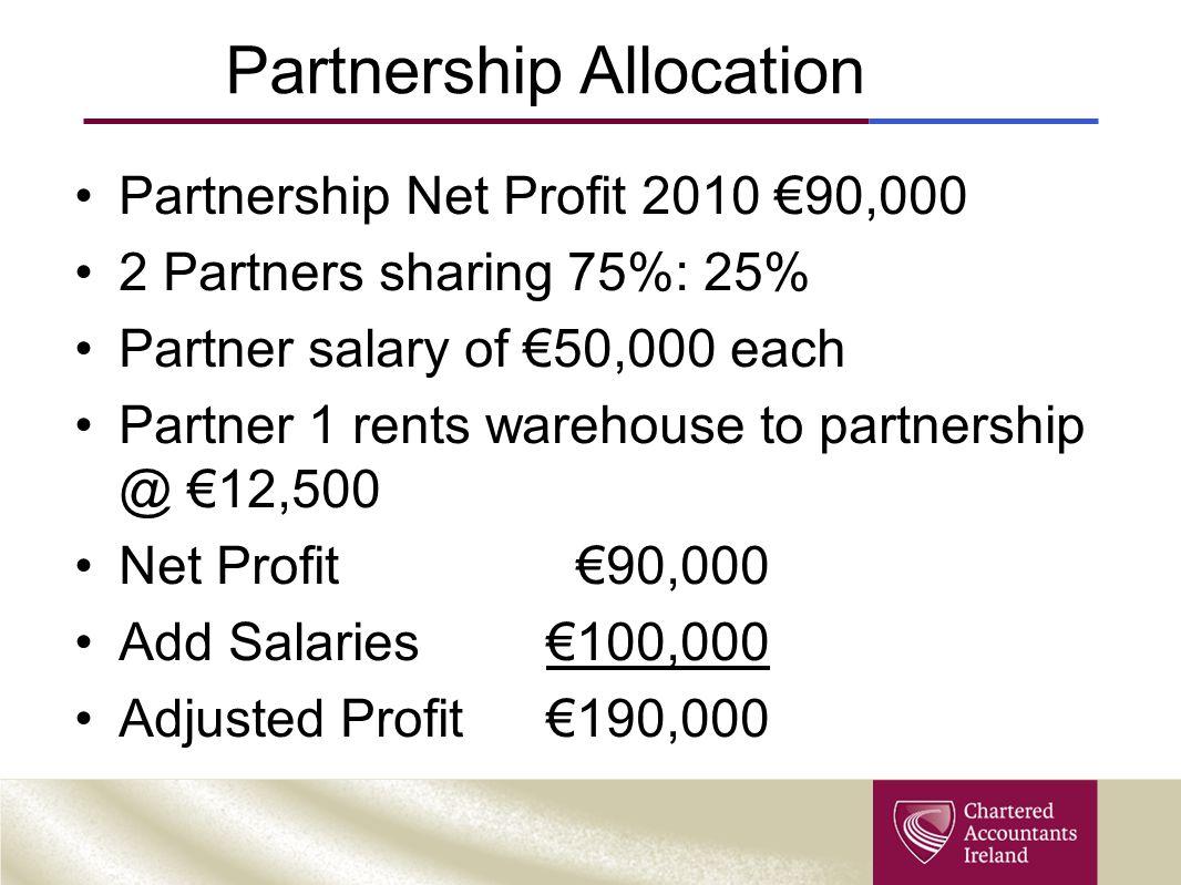 Partnership Allocation Partnership Net Profit 2010 €90,000 2 Partners sharing 75%: 25% Partner salary of €50,000 each Partner 1 rents warehouse to partnership @ €12,500 Net Profit €90,000 Add Salaries €100,000 Adjusted Profit€190,000