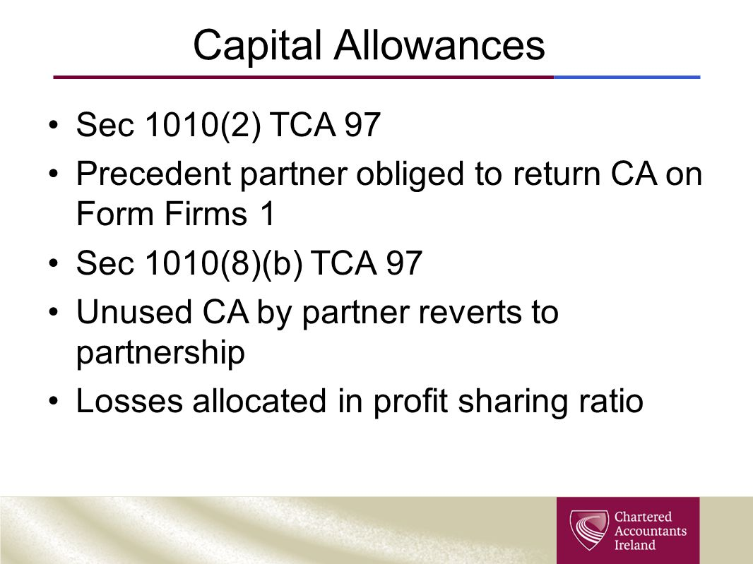 Capital Allowances Sec 1010(2) TCA 97 Precedent partner obliged to return CA on Form Firms 1 Sec 1010(8)(b) TCA 97 Unused CA by partner reverts to par