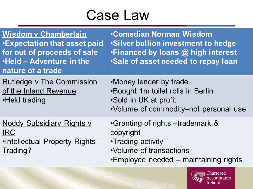 Case Law Wisdom v Chamberlain Expectation that asset paid for out of proceeds of sale Held – Adventure in the nature of a trade Comedian Norman Wisdom Silver bullion investment to hedge Financed by loans @ high interest Sale of asset needed to repay loan Rutledge v The Commission of the Inland Revenue Held trading Money lender by trade Bought 1m toilet rolls in Berlin Sold in UK at profit Volume of commodity–not personal use Noddy Subsidiary Rights v IRC Intellectual Property Rights – Trading.