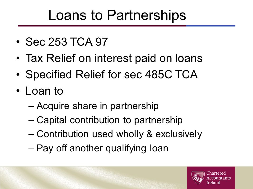 Loans to Partnerships Sec 253 TCA 97 Tax Relief on interest paid on loans Specified Relief for sec 485C TCA Loan to –Acquire share in partnership –Capital contribution to partnership –Contribution used wholly & exclusively –Pay off another qualifying loan