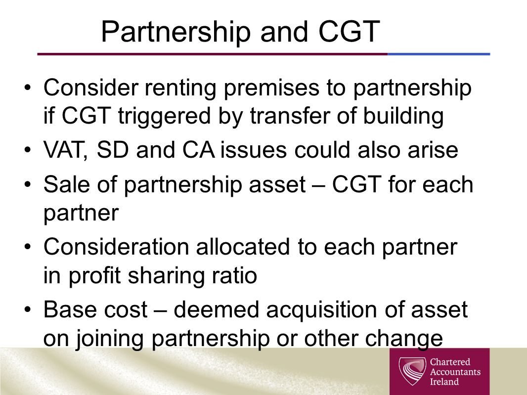 Partnership and CGT Consider renting premises to partnership if CGT triggered by transfer of building VAT, SD and CA issues could also arise Sale of partnership asset – CGT for each partner Consideration allocated to each partner in profit sharing ratio Base cost – deemed acquisition of asset on joining partnership or other change
