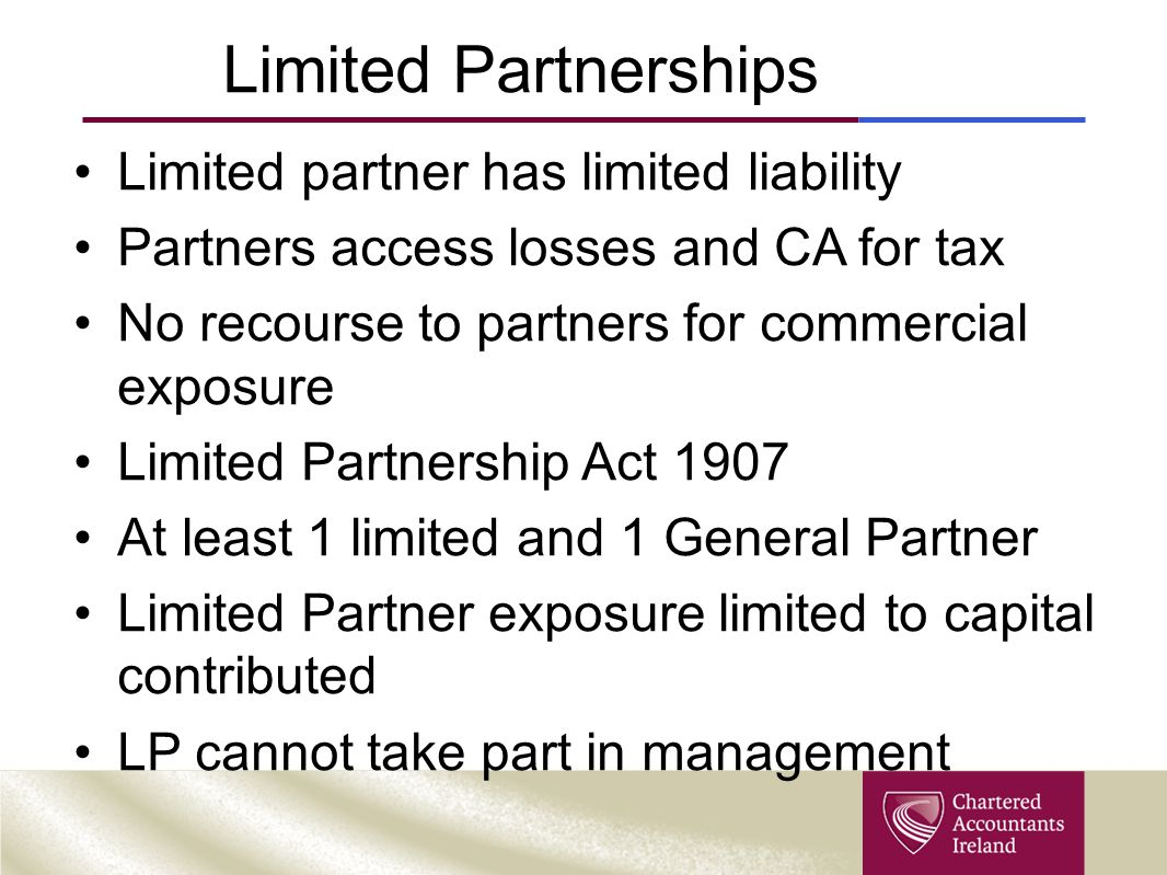 Limited Partnerships Limited partner has limited liability Partners access losses and CA for tax No recourse to partners for commercial exposure Limit