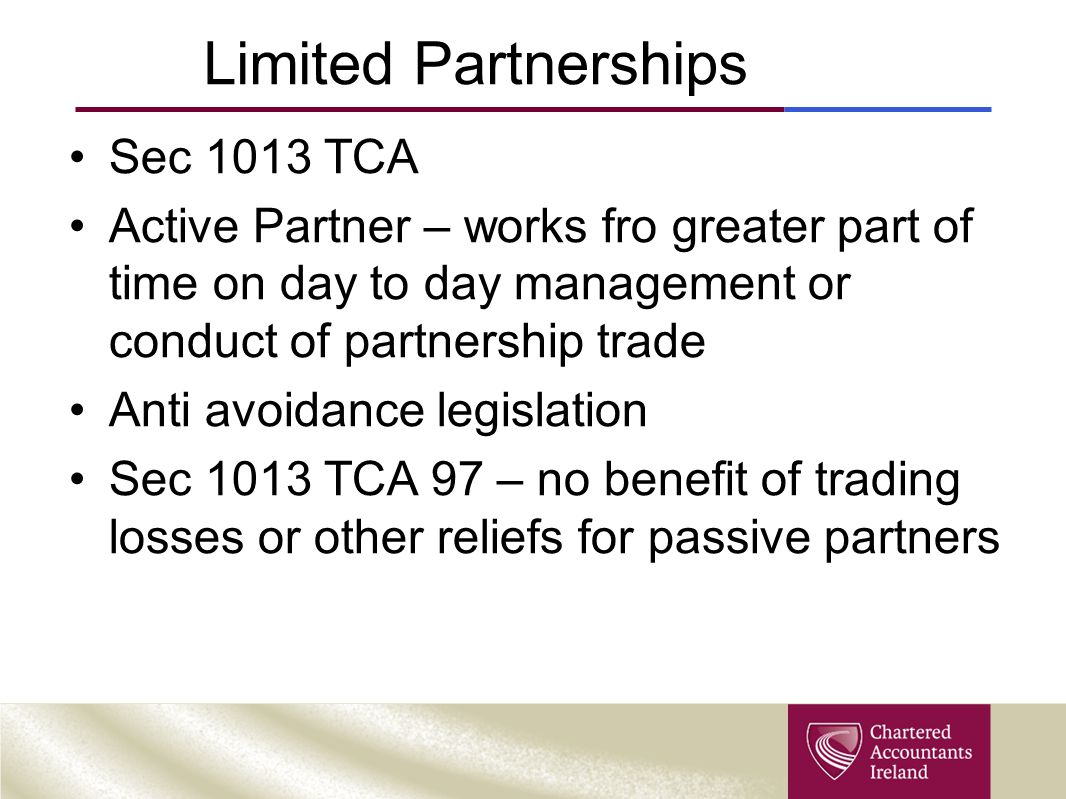 Limited Partnerships Sec 1013 TCA Active Partner – works fro greater part of time on day to day management or conduct of partnership trade Anti avoidance legislation Sec 1013 TCA 97 – no benefit of trading losses or other reliefs for passive partners