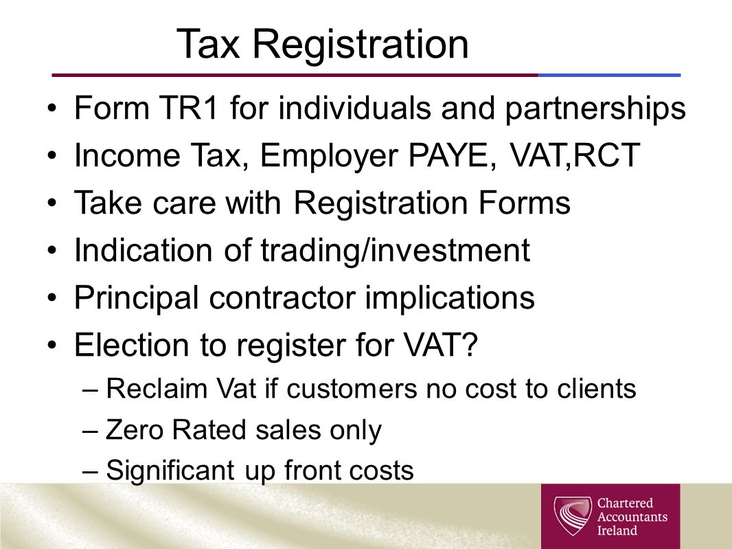 Tax Registration Form TR1 for individuals and partnerships Income Tax, Employer PAYE, VAT,RCT Take care with Registration Forms Indication of trading/investment Principal contractor implications Election to register for VAT.