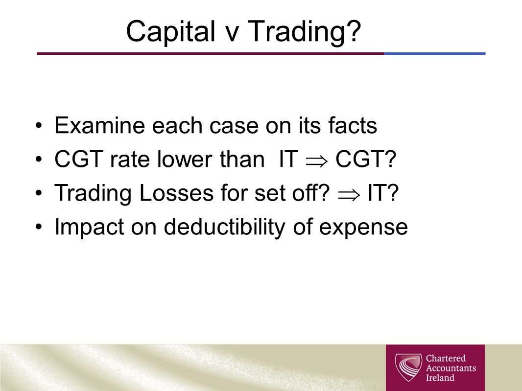 Capital v Trading? Examine each case on its facts CGT rate lower than IT  CGT? Trading Losses for set off?  IT? Impact on deductibility of expense