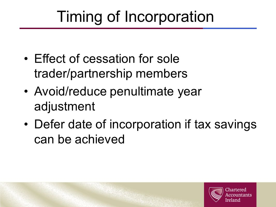 Timing of Incorporation Effect of cessation for sole trader/partnership members Avoid/reduce penultimate year adjustment Defer date of incorporation if tax savings can be achieved