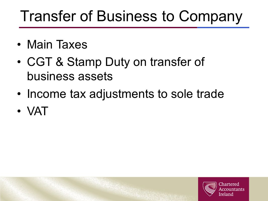 Transfer of Business to Company Main Taxes CGT & Stamp Duty on transfer of business assets Income tax adjustments to sole trade VAT