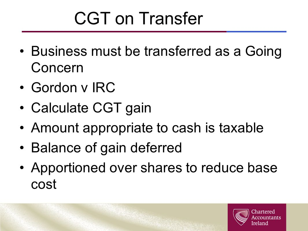 CGT on Transfer Business must be transferred as a Going Concern Gordon v IRC Calculate CGT gain Amount appropriate to cash is taxable Balance of gain deferred Apportioned over shares to reduce base cost