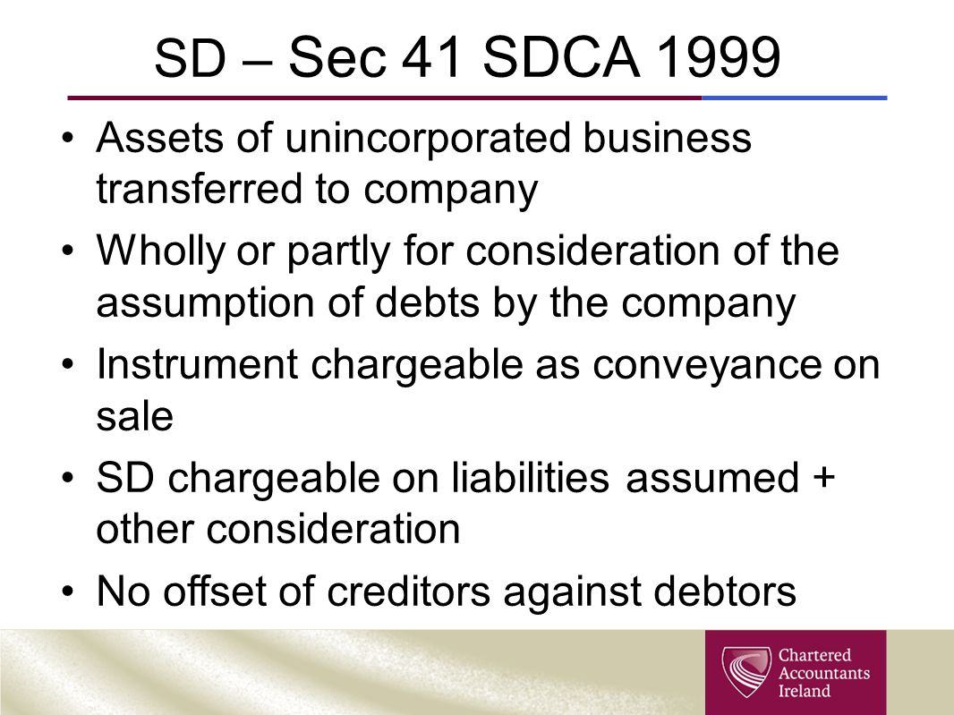 SD – Sec 41 SDCA 1999 Assets of unincorporated business transferred to company Wholly or partly for consideration of the assumption of debts by the company Instrument chargeable as conveyance on sale SD chargeable on liabilities assumed + other consideration No offset of creditors against debtors