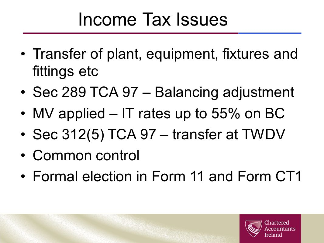 Income Tax Issues Transfer of plant, equipment, fixtures and fittings etc Sec 289 TCA 97 – Balancing adjustment MV applied – IT rates up to 55% on BC Sec 312(5) TCA 97 – transfer at TWDV Common control Formal election in Form 11 and Form CT1
