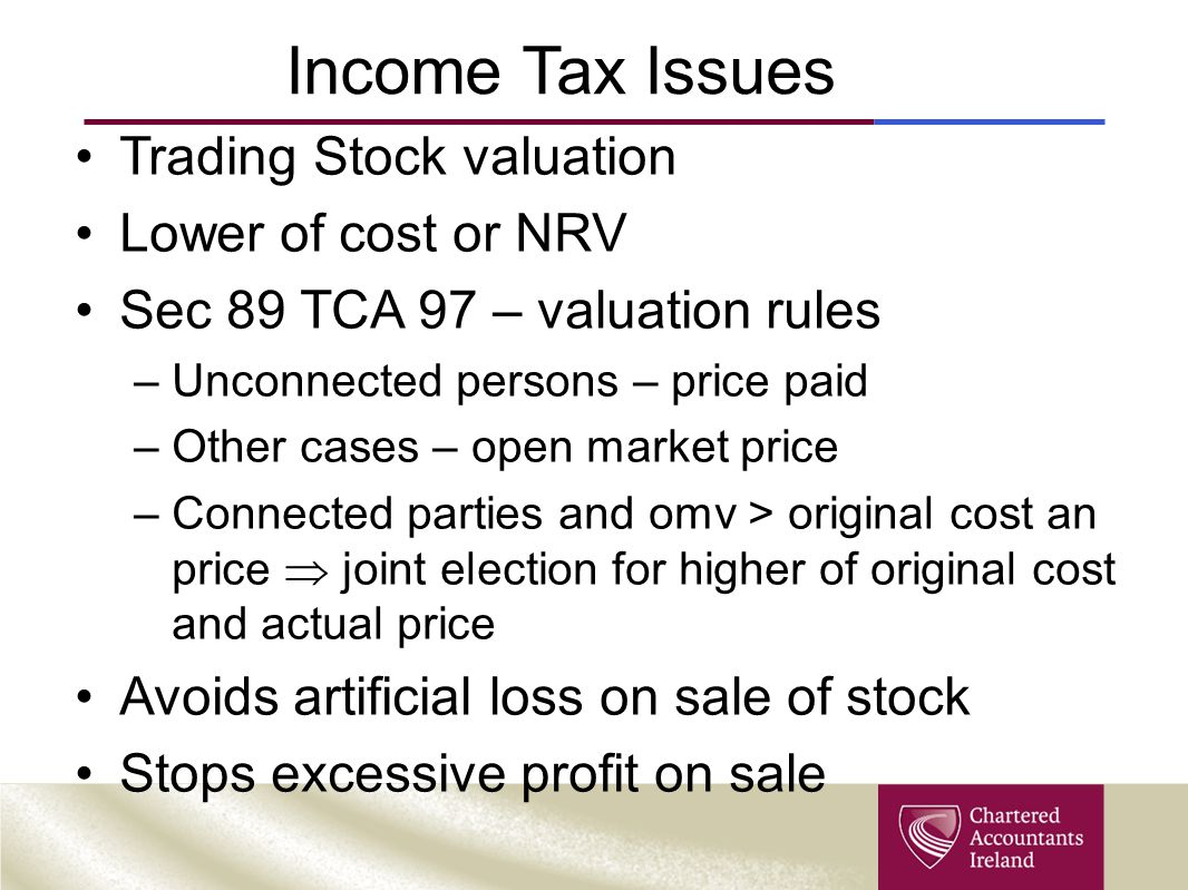 Income Tax Issues Trading Stock valuation Lower of cost or NRV Sec 89 TCA 97 – valuation rules –Unconnected persons – price paid –Other cases – open market price –Connected parties and omv > original cost an price  joint election for higher of original cost and actual price Avoids artificial loss on sale of stock Stops excessive profit on sale