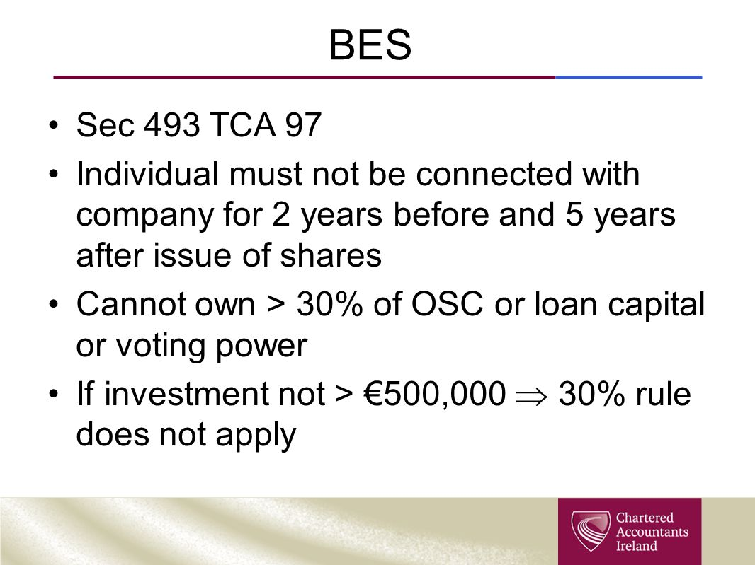 BES Sec 493 TCA 97 Individual must not be connected with company for 2 years before and 5 years after issue of shares Cannot own > 30% of OSC or loan
