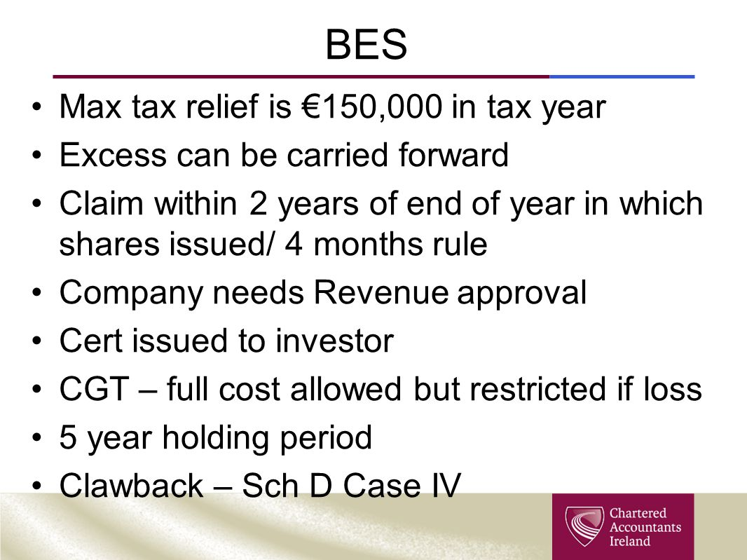 BES Max tax relief is €150,000 in tax year Excess can be carried forward Claim within 2 years of end of year in which shares issued/ 4 months rule Company needs Revenue approval Cert issued to investor CGT – full cost allowed but restricted if loss 5 year holding period Clawback – Sch D Case IV