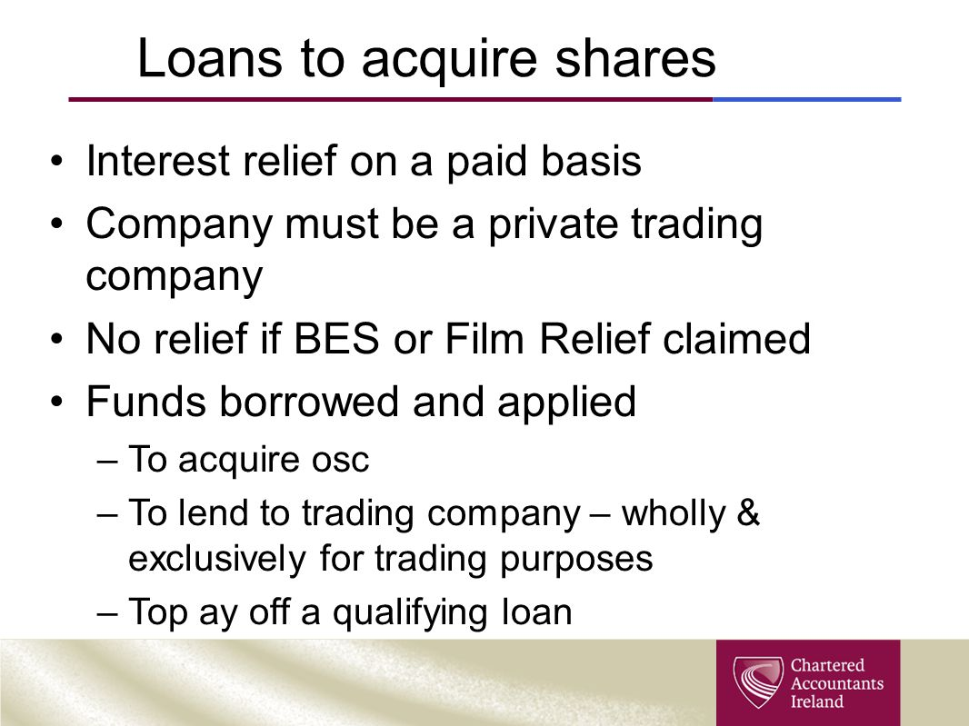 Loans to acquire shares Interest relief on a paid basis Company must be a private trading company No relief if BES or Film Relief claimed Funds borrow
