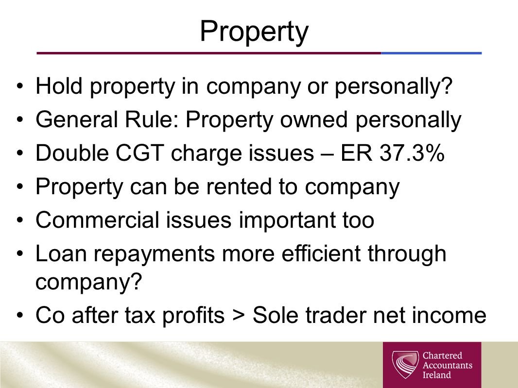 Property Hold property in company or personally? General Rule: Property owned personally Double CGT charge issues – ER 37.3% Property can be rented to