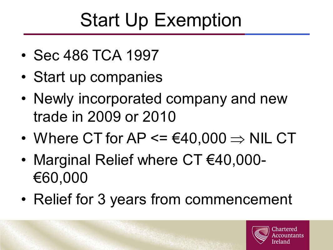 Start Up Exemption Sec 486 TCA 1997 Start up companies Newly incorporated company and new trade in 2009 or 2010 Where CT for AP <= €40,000  NIL CT Ma
