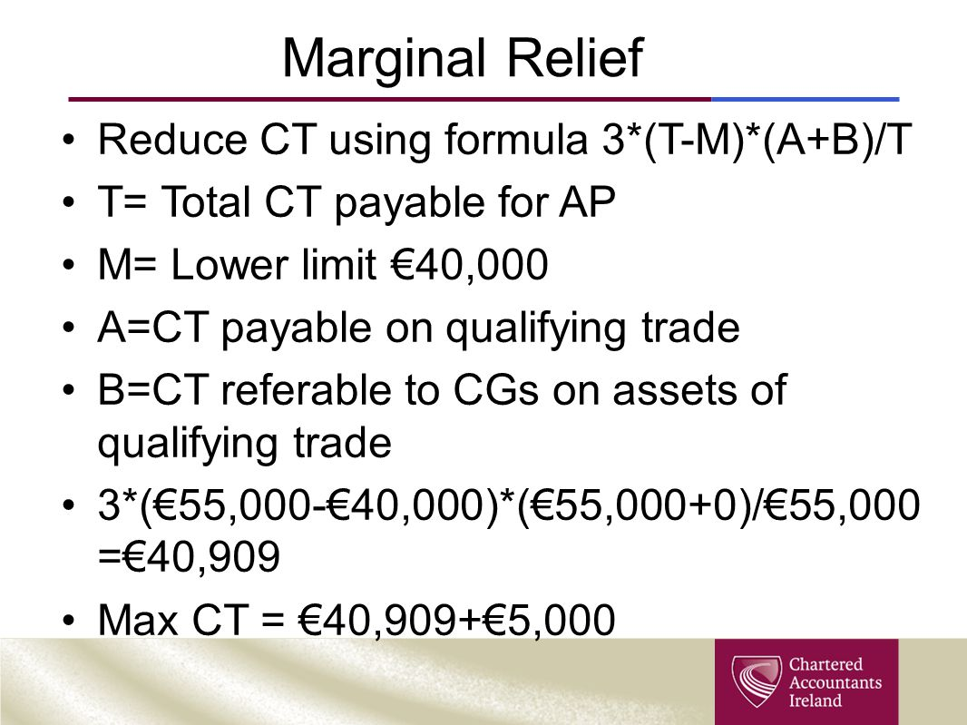 Marginal Relief Reduce CT using formula 3*(T-M)*(A+B)/T T= Total CT payable for AP M= Lower limit €40,000 A=CT payable on qualifying trade B=CT refera