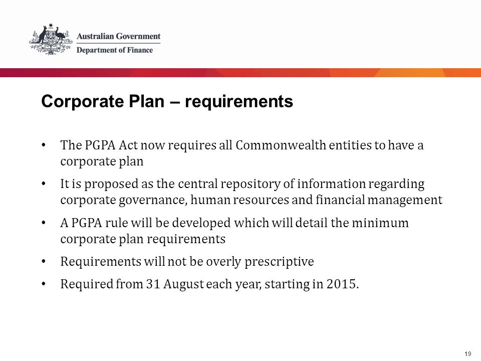19 Corporate Plan – requirements The PGPA Act now requires all Commonwealth entities to have a corporate plan It is proposed as the central repository