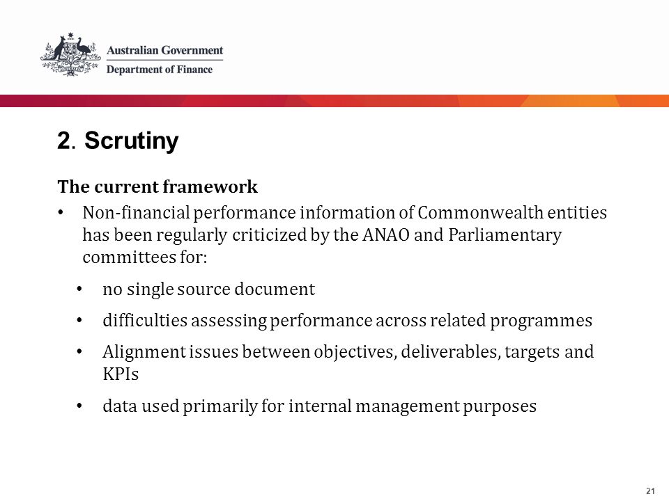 21 2. Scrutiny The current framework Non-financial performance information of Commonwealth entities has been regularly criticized by the ANAO and Parl