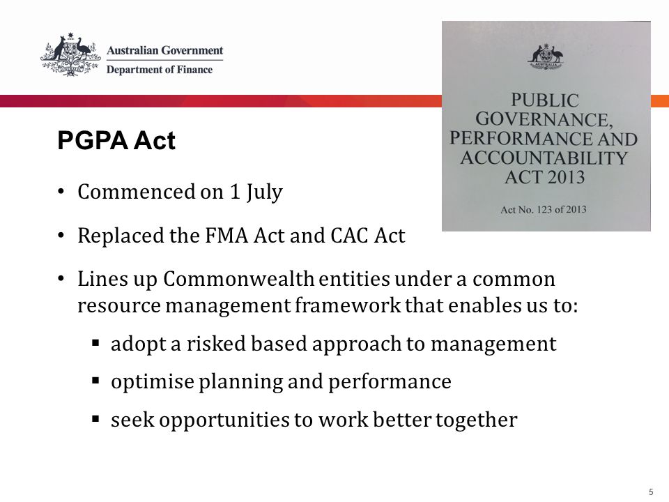 5 PGPA Act Commenced on 1 July Replaced the FMA Act and CAC Act Lines up Commonwealth entities under a common resource management framework that enabl