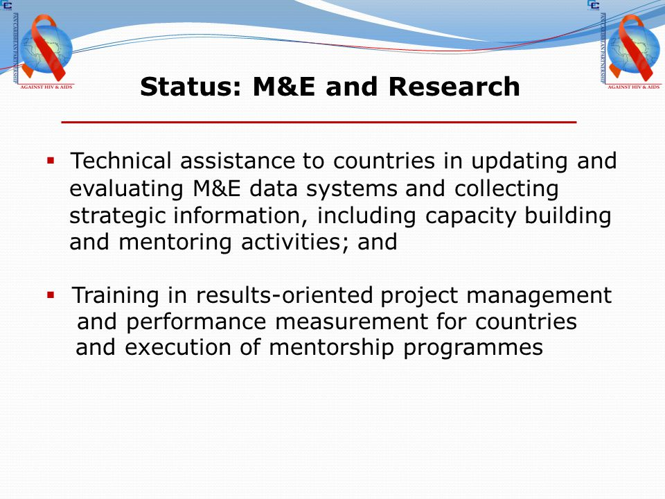 Status: M&E and Research  Technical assistance to countries in updating and evaluating M&E data systems and collecting strategic information, including capacity building and mentoring activities; and  Training in results-oriented project management and performance measurement for countries and execution of mentorship programmes