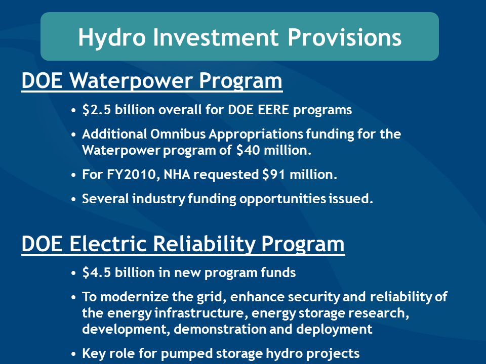 Hydro Investment Provisions DOE Waterpower Program $2.5 billion overall for DOE EERE programs Additional Omnibus Appropriations funding for the Waterpower program of $40 million.