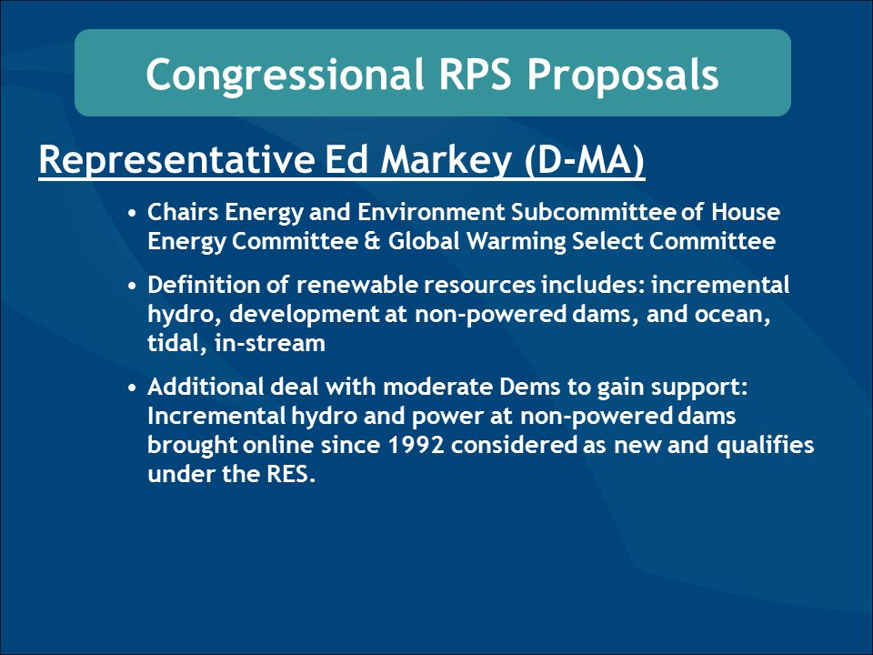 Congressional RPS Proposals Representative Ed Markey (D-MA) Chairs Energy and Environment Subcommittee of House Energy Committee & Global Warming Select Committee Definition of renewable resources includes: incremental hydro, development at non-powered dams, and ocean, tidal, in-stream Additional deal with moderate Dems to gain support: Incremental hydro and power at non-powered dams brought online since 1992 considered as new and qualifies under the RES.