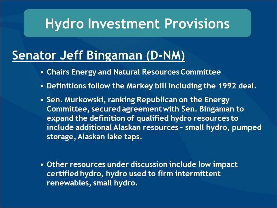 Hydro Investment Provisions Senator Jeff Bingaman (D-NM) Chairs Energy and Natural Resources Committee Definitions follow the Markey bill including the 1992 deal.