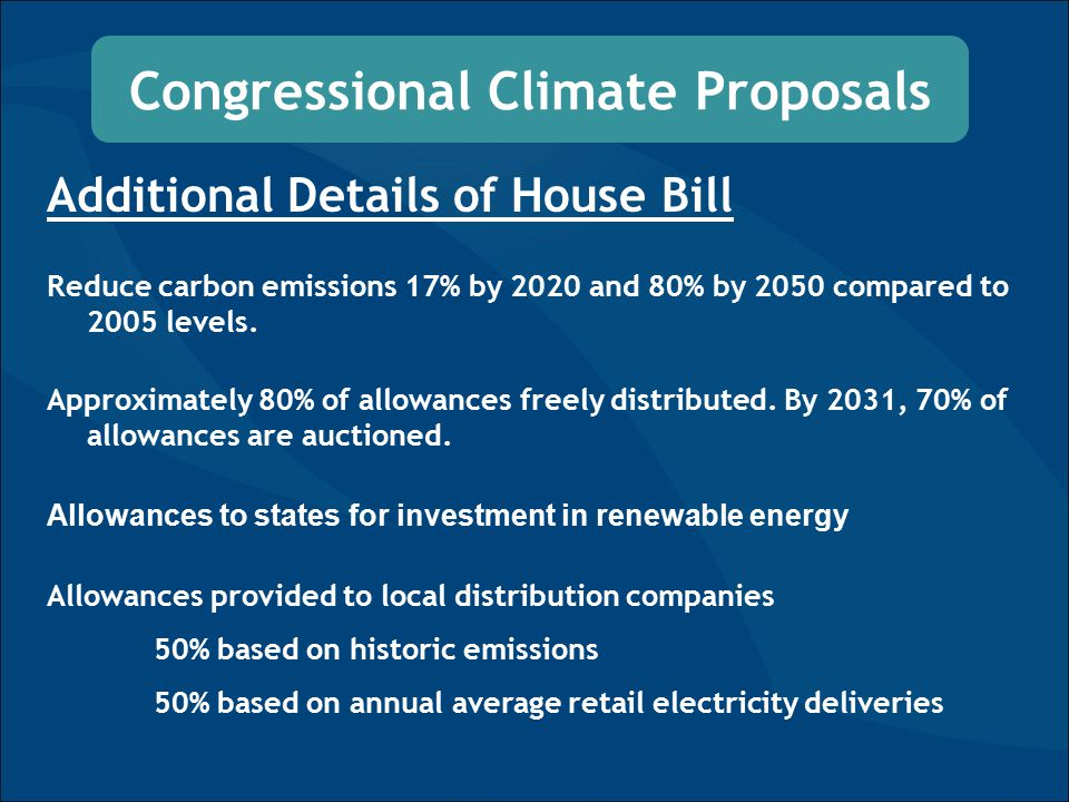 Congressional Climate Proposals Additional Details of House Bill Reduce carbon emissions 17% by 2020 and 80% by 2050 compared to 2005 levels.