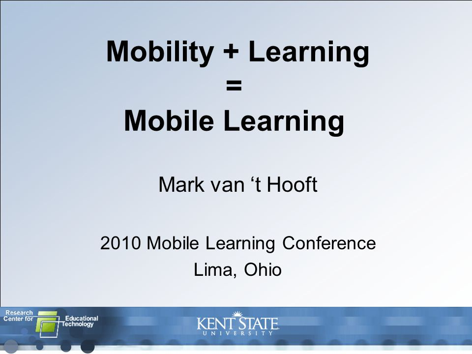 Mobility + Learning = Mobile Learning Mark van 't Hooft 2010 Mobile Learning Conference Lima, Ohio