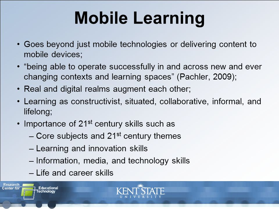 Mobile Learning Goes beyond just mobile technologies or delivering content to mobile devices; being able to operate successfully in and across new and ever changing contexts and learning spaces (Pachler, 2009); Real and digital realms augment each other; Learning as constructivist, situated, collaborative, informal, and lifelong; Importance of 21 st century skills such as –Core subjects and 21 st century themes –Learning and innovation skills –Information, media, and technology skills –Life and career skills