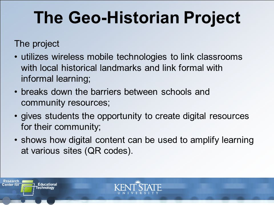 The Geo-Historian Project The project utilizes wireless mobile technologies to link classrooms with local historical landmarks and link formal with informal learning; breaks down the barriers between schools and community resources; gives students the opportunity to create digital resources for their community; shows how digital content can be used to amplify learning at various sites (QR codes).