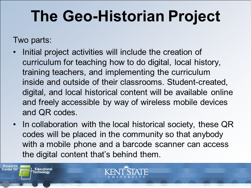 The Geo-Historian Project Two parts: Initial project activities will include the creation of curriculum for teaching how to do digital, local history, training teachers, and implementing the curriculum inside and outside of their classrooms.