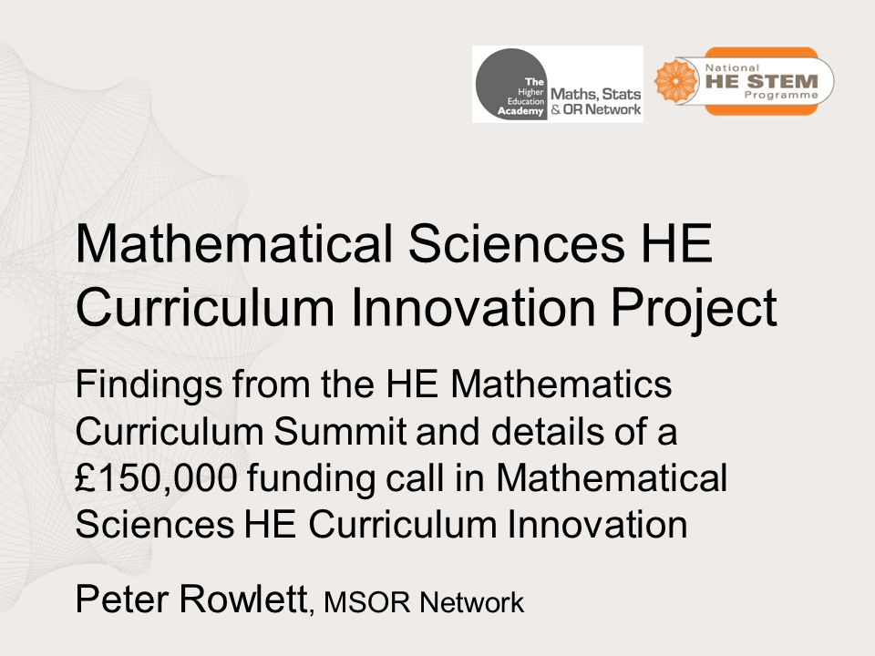 Mathematical Sciences HE Curriculum Innovation Project Findings from the HE Mathematics Curriculum Summit and details of a £150,000 funding call in Mathematical Sciences HE Curriculum Innovation Peter Rowlett, MSOR Network