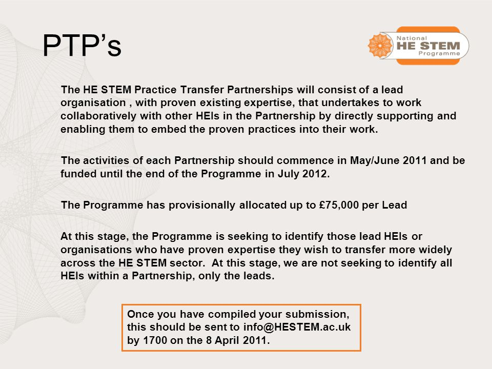 PTP's The HE STEM Practice Transfer Partnerships will consist of a lead organisation, with proven existing expertise, that undertakes to work collaboratively with other HEIs in the Partnership by directly supporting and enabling them to embed the proven practices into their work.