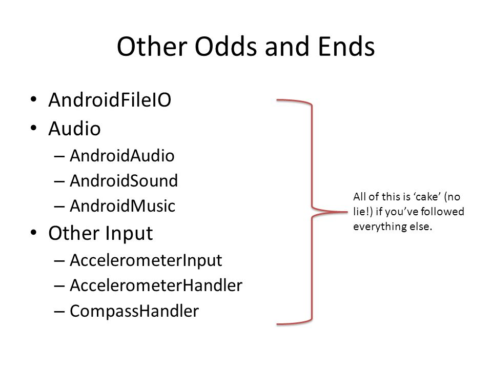 Other Odds and Ends AndroidFileIO Audio – AndroidAudio – AndroidSound – AndroidMusic Other Input – AccelerometerInput – AccelerometerHandler – CompassHandler All of this is 'cake' (no lie!) if you've followed everything else.