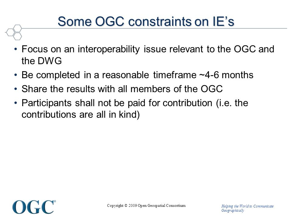 Helping the World to Communicate Geographically Copyright © 2009 Open Geospatial Consortium Some OGC constraints on IE's Focus on an interoperability issue relevant to the OGC and the DWG Be completed in a reasonable timeframe ~4-6 months Share the results with all members of the OGC Participants shall not be paid for contribution (i.e.