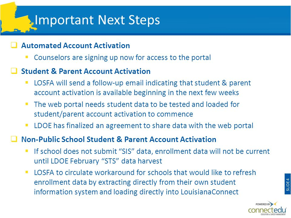 Important Next Steps  Automated Account Activation  Counselors are signing up now for access to the portal  Student & Parent Account Activation  LOSFA will send a follow-up email indicating that student & parent account activation is available beginning in the next few weeks  The web portal needs student data to be tested and loaded for student/parent account activation to commence  LDOE has finalized an agreement to share data with the web portal  Non-Public School Student & Parent Account Activation  If school does not submit SIS data, enrollment data will not be current until LDOE February STS data harvest  LOSFA to circulate workaround for schools that would like to refresh enrollment data by extracting directly from their own student information system and loading directly into LouisianaConnect SLIDE 4