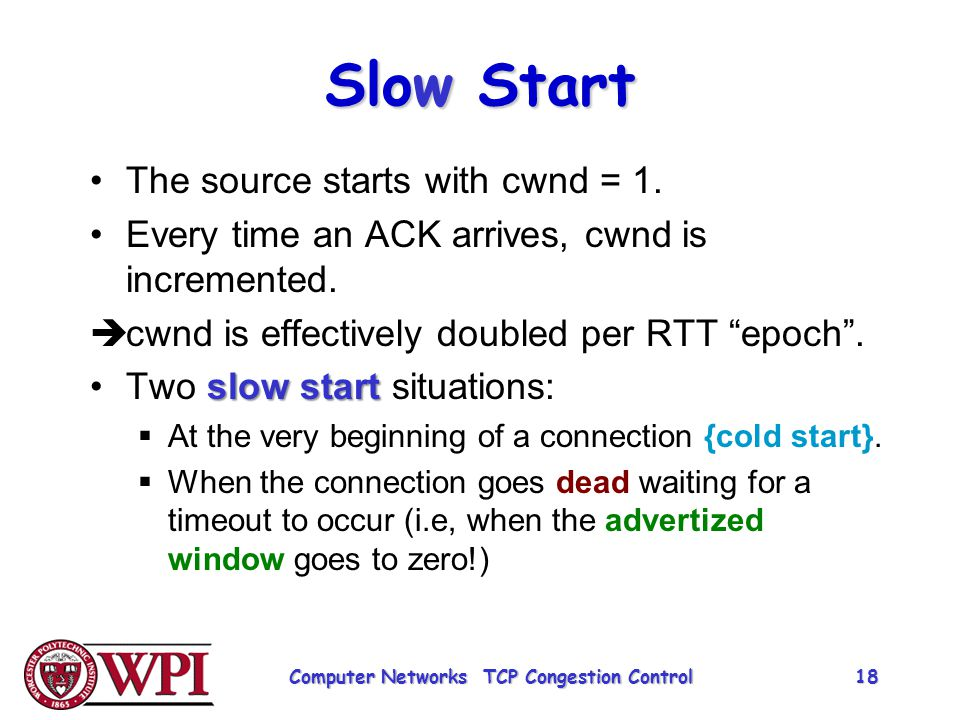 """Slow Start The source starts with cwnd = 1. Every time an ACK arrives, cwnd is incremented.  cwnd is effectively doubled per RTT """"epoch"""". slow startT"""