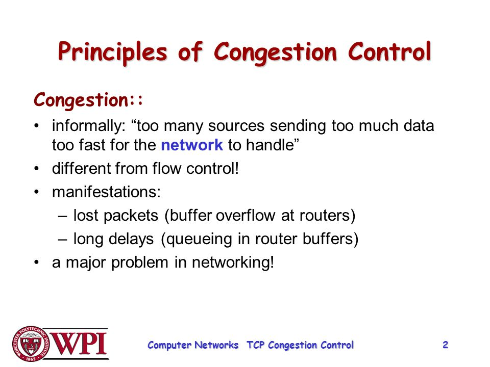 Causes/Costs of Congestion Scenario 1 two senders, two receivers one router, infinite buffers no retransmission large delays when congested maximum achievable throughput unlimited shared output link buffers Host A in : original data Host B out Computer Networks TCP Congestion Control 3