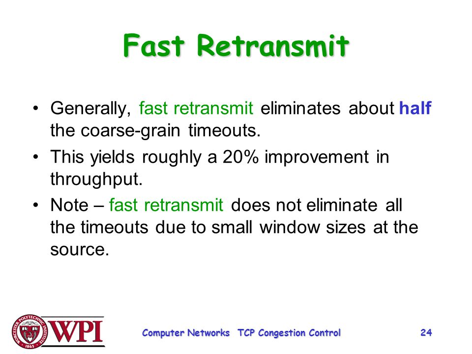 Fast Retransmit Generally, fast retransmit eliminates about half the coarse-grain timeouts. This yields roughly a 20% improvement in throughput. Note
