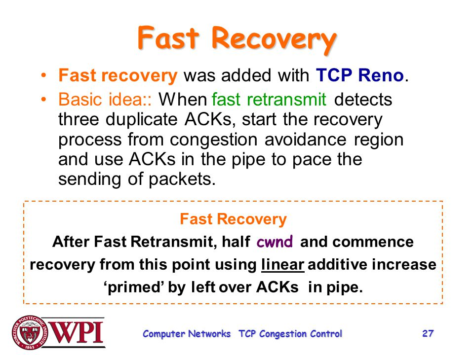 Fast Recovery Fast recovery was added with TCP Reno. Basic idea:: When fast retransmit detects three duplicate ACKs, start the recovery process from c